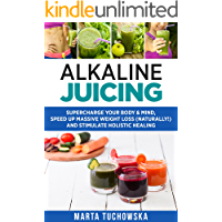 Alkaline Juicing: Supercharge Your Body & Mind, Speed Up Massive Weight Loss (Naturally!), and Stimulate Holistic Healing (Alkaline Drinks, Alkaline Diet for Beginners Book 2)