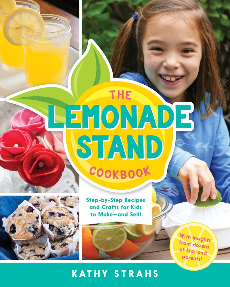 The Lemonade Stand Cookbook Step By Step Recipes And Crafts For Kids To Make And Sell Strahs Kathy 9780996911221 Amazon Com Books
