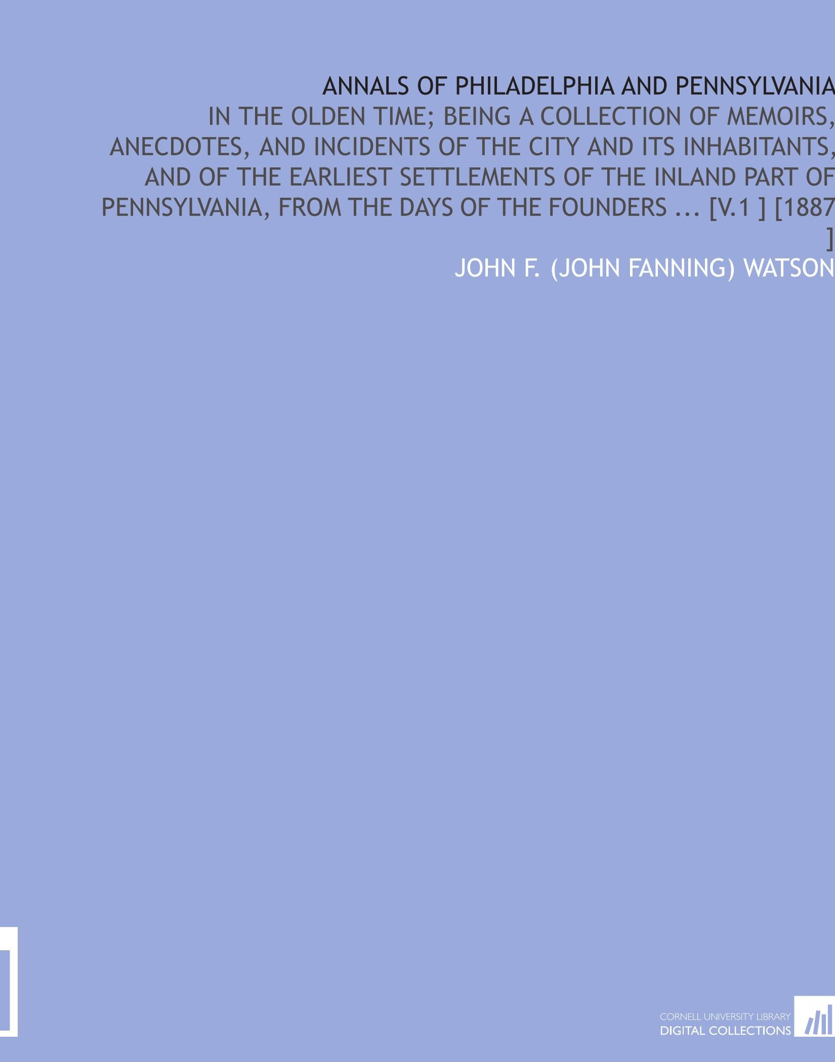 Annals of Philadelphia and Pennsylvania: In the Olden Time; Being a Collection of Memoirs, Anecdotes, and Incidents of the City and Its Inhabitants, ... the Days of the Founders ... [V.1 ] [1887 ] PDF