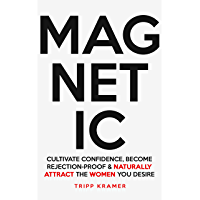 Magnetic: Cultivate Confidence, Become Rejection-Proof and Naturally Attract The Women You Desire