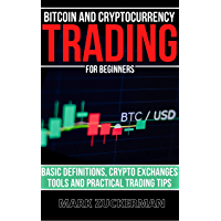 Bitcoin And Cryptocurrency Trading For Beginners: Basic Definitions, Crypto Exchanges, Tools And Practical Trading Tips…
