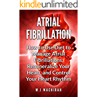Atrial Fibrillation: How to Use Diet to Manage Atrial Fibrillations, Remineralize Your Heart, and Control Your Heart…