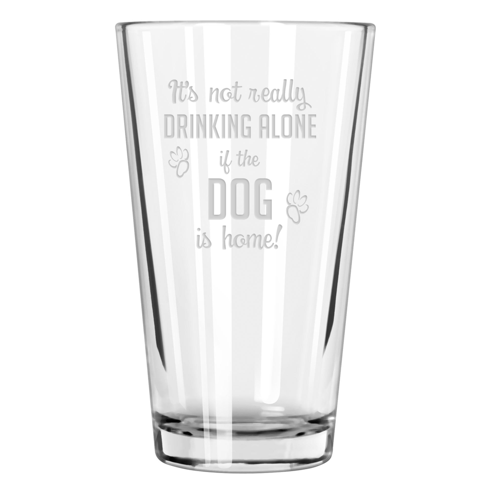 It's Not Really Drinking Alone If The Dog Is Home Pint Glass
