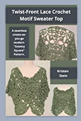 "Twist-Front Lace Crochet Motif Sweater Top: A Seamless Create-as-you-go Modern ""Granny Square"" Pattern. Paperback"