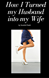 How I Turned my Husband into my Wife