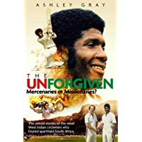 The Unforgiven: Missionaries or Mercenaries? The Untold Story of the Rebel West Indian Cricketers Who Toured Apartheid South Africa