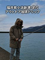 ビデオクリップ: 福井県小浜新港・釣り | アウトドア珈琲ドリップ