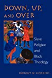 Down, Up, and Over: Slave Religion and Black Theology (New Vectors in the Study of Religion and Theology)