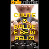 CHUTE O BALDE E SEJA FELIZ!: Como Obter Sucesso Sendo Verdadeiro com Você Mesmo! (Rompendo Paradigmas Livro 3)