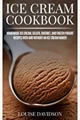Ice Cream Cookbook: Homemade Ice Cream, Gelato, Sherbet, and Frozen Yogurt Recipes with and without an Ice Cream Maker (Frozen Dessert Cookbooks) Kindle Edition