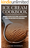 Ice Cream Cookbook: Homemade Ice Cream, Gelato, Sherbet, and Frozen Yogurt Recipes with and without an Ice Cream Maker…