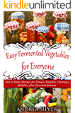 Easy Fermented Vegetables for Everyone: Fun to Make Recipes for Krauts, Kimchis, Chutneys, Relishes, plus Gourmet Entrees (Andrea Silver Healthy Recipes Book 8)