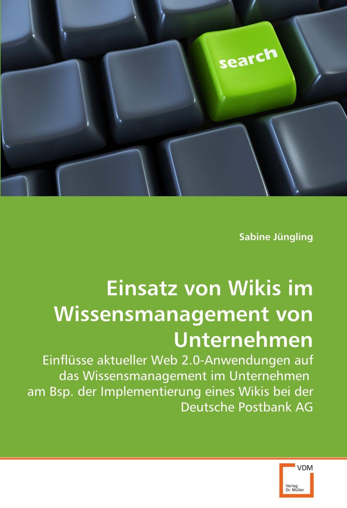 Einsatz von Wikis im Wissensmanagement von Unternehmen: Einflüsse aktueller Web 2.0-Anwendungen auf das Wissensmanagement im Unternehmen am Bsp. der ... eines Wikis bei der Deutsche Postbank AG