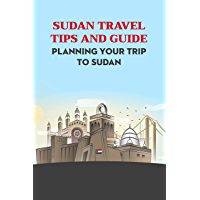Sudan Travel Tips and Guide: Planning Your Trip to Sudan: Sudan Travel Guide