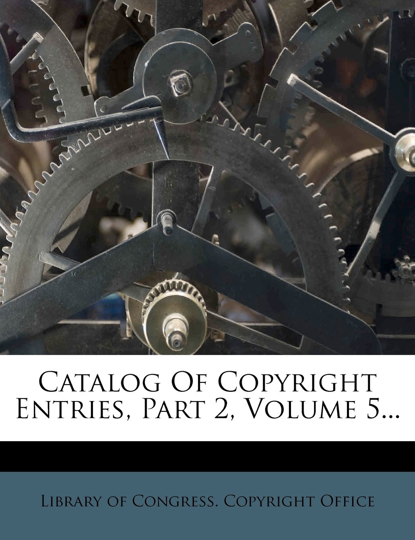 Download Catalog Of Copyright Entries, Part 2, Volume 5... ebook