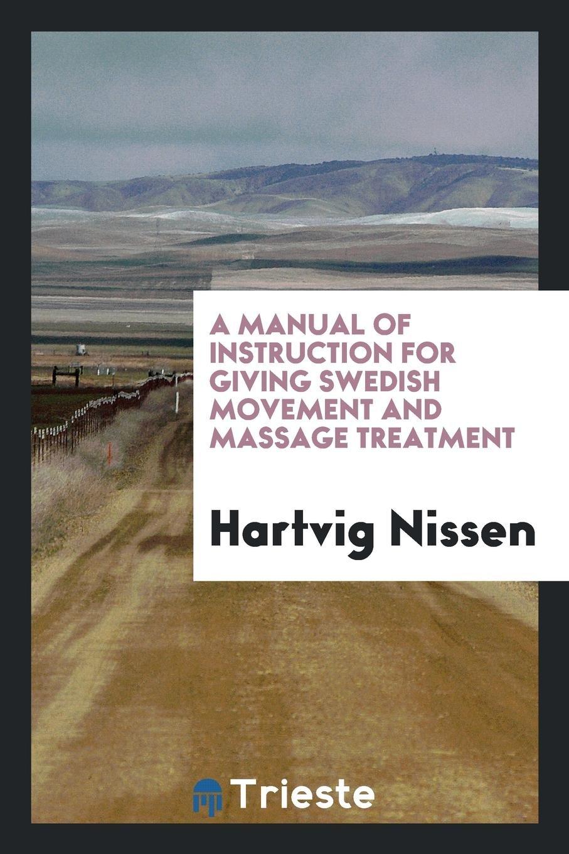 A Manual of Instruction for Giving Swedish Movement and Massage Treatment:  Hartvig Nissen: 9790649473341: Amazon.com: Books