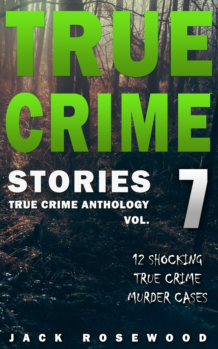 Read Online True Crime Stories Volume 7: 12 Shocking True Crime Murder Cases (True Crime Anthology) pdf
