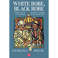 White Robe, Black Robe: Pope Leo X, Martin Luther, and the Birth of the Reformation