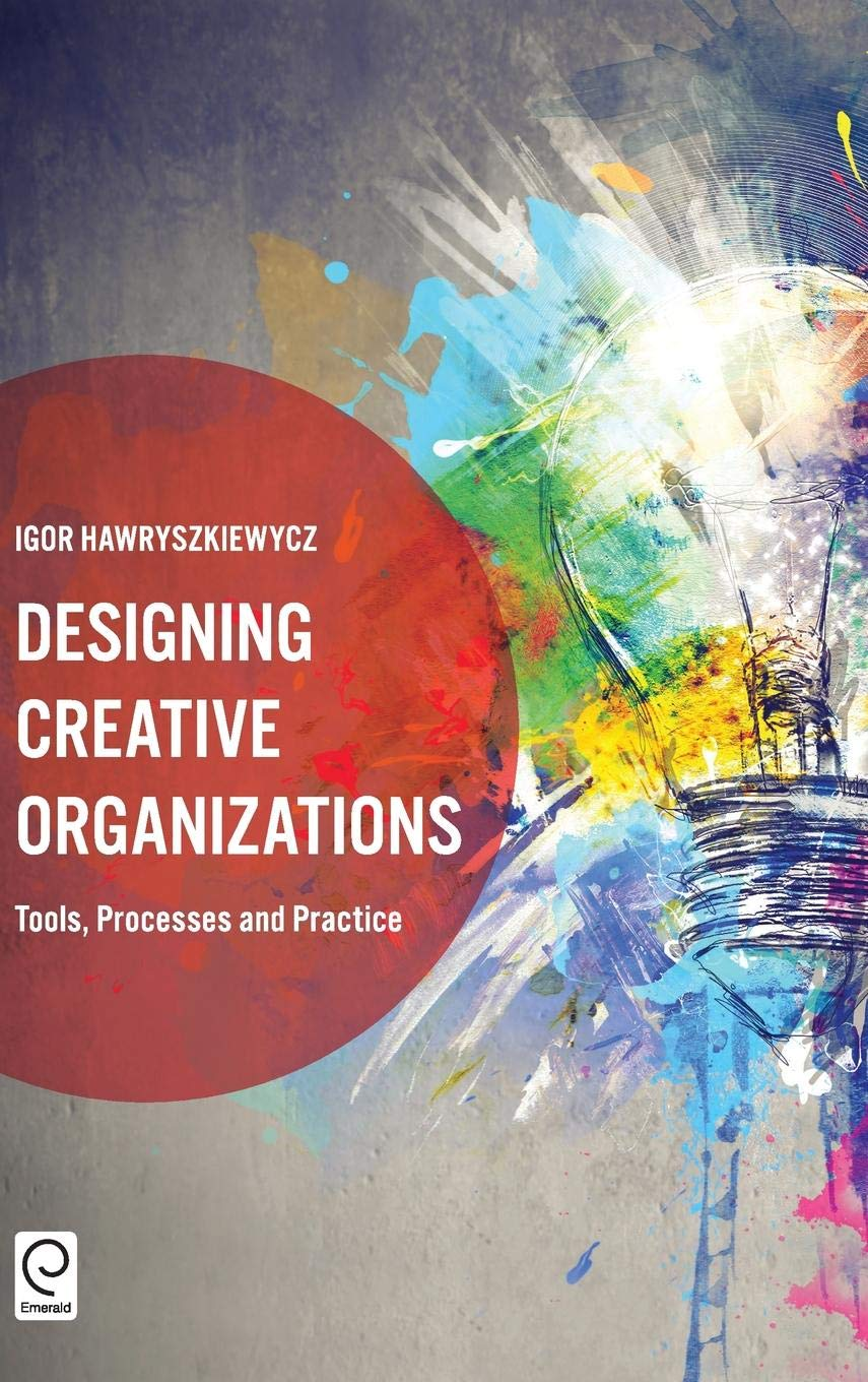Designing Creative Organizations Tools Processes And Practice Hardcover December 13 2016