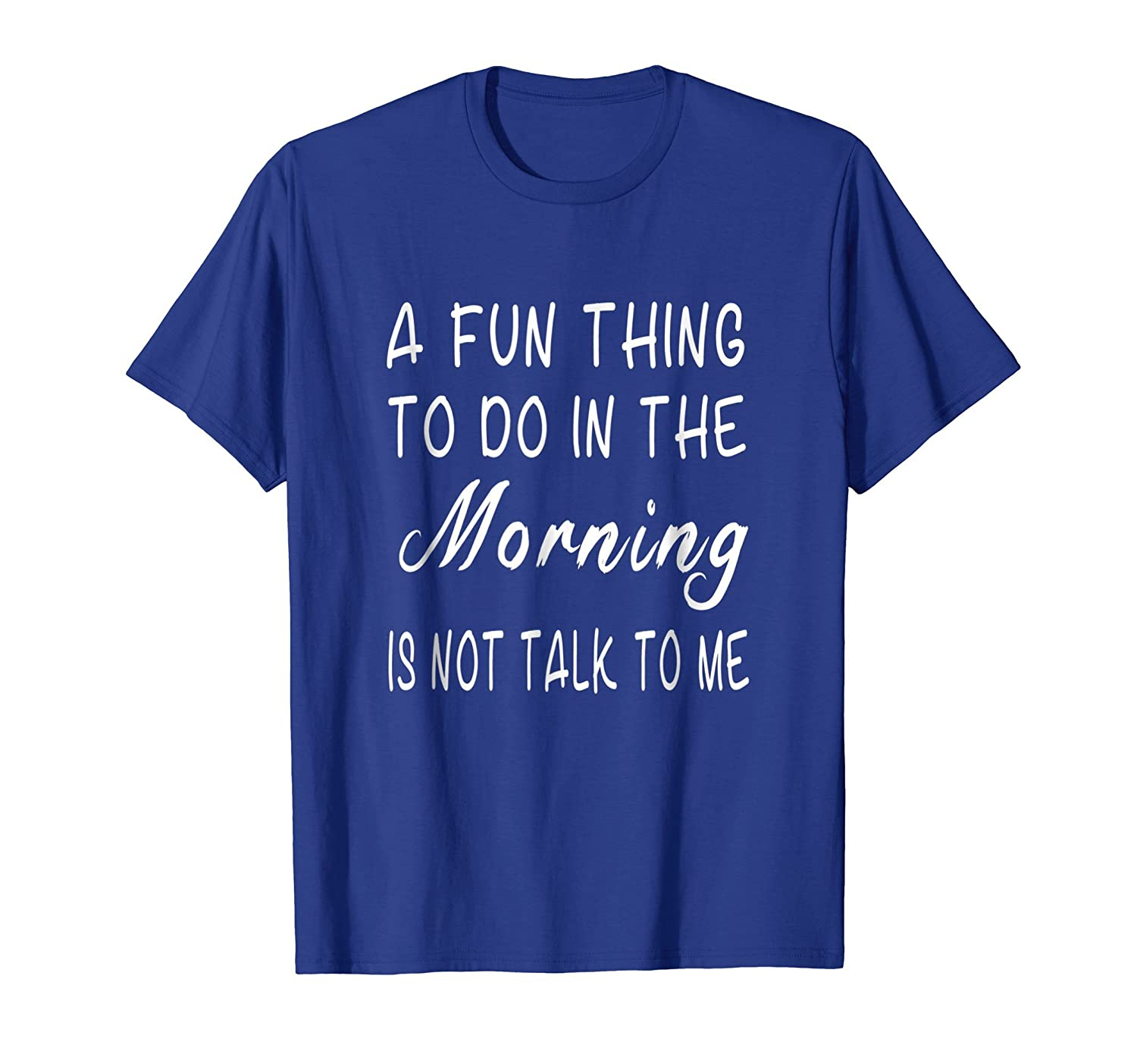 A Fun Thing To Do In The Morning Is Not Talk To Me T Shirt-ln