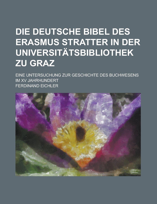 Die deutsche Bibel des Erasmus Stratter in der Universitätsbibliothek zu Graz; eine untersuchung zur geschichte des buchwesens im XV jahrhundert (German Edition) pdf