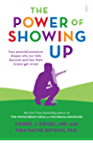 The Power of Showing Up: how parental presence shapes who our kids become and how their brains get wired (Mindful Parenting)
