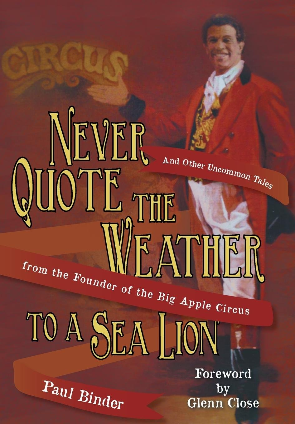Never Quote the Weather to a Sea Lion: And Other Uncommon Tales from the Founder of the Big Apple Circus por Paul Binder