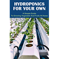 Hydroponics For Your Own: A Simple Guide To Growing Vegetable And Fruits At Home: Diy Hydroponics Books (English Edition…