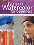 Fearless Watercolor for Beginners: Adventurous Painting Techniques to Get You Started