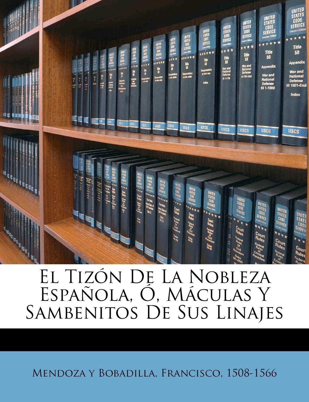 El tizón de la nobleza española, ó, Máculas y sambenitos de sus linajes: Amazon.es: Mendoza y Bobadilla, Francisco 1508-156: Libros