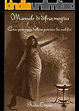 Manuale di difesa magica: come proteggersi dalla negatività e dai malefici
