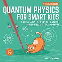 Quantum Physics for Smart Kids: A Little Scientist's Guide to Atoms, Molecules, Matter, and More (Future Geniuses Book 4…