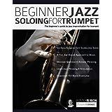 Beginner Jazz Soloing for Trumpet: The beginner's guide to jazz improvisation for brass instruments (Beginner Jazz Trumpet So