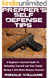 Prepper's Self Defense Tips: A Beginner's Survival Guide To Defending Yourself And Your Family During A Grid Down Disaster Scenario