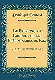 Le Prisonnier À Londres, Ou Les Préliminaires de Paix: Comédie-Vaudeville En Un Acte (Classic Reprint)