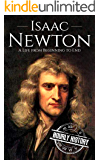 Isaac Newton: A Life From Beginning to End (Biographies of Physicists Book 2)