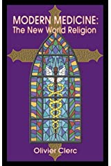 Modern Medicine, the New World Religion: How Beliefs Secretly Influence Medical Dogmas and Practices Kindle Edition