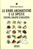 Le erbe aromatiche e le spezie. Cucina, salute e bellezza