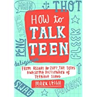 How to Talk Teen: From Asshat to Zup, the Totes Awesome Dictionary of Teenage Slang