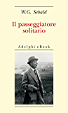 Il passeggiatore solitario: In ricordo di Robert Walser (Opere di W.G. Sebald)