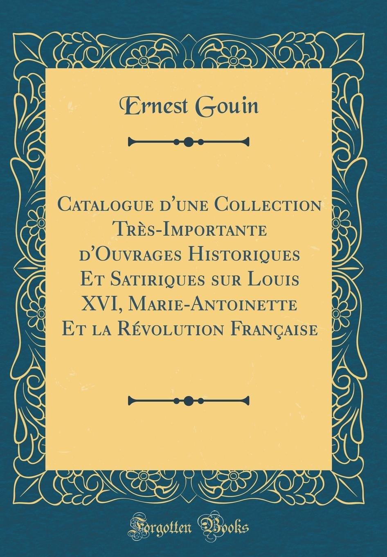Read Online Catalogue d'Une Collection Très-Importante d'Ouvrages Historiques Et Satiriques Sur Louis XVI, Marie-Antoinette Et La Révolution Française (Classic Reprint) (French Edition) PDF