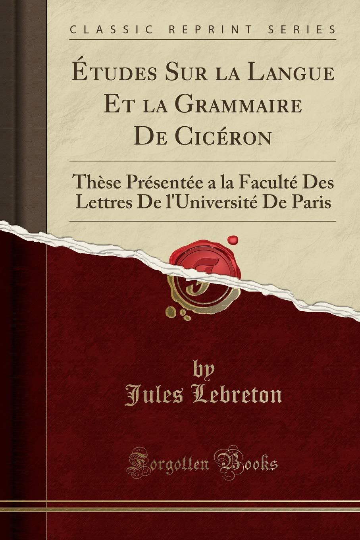 Read Online Études Sur la Langue Et la Grammaire De Cicéron: Thèse Présentée a la Faculté Des Lettres De l'Université De Paris (Classic Reprint) (Latin Edition) pdf