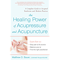 Healing Power Of Acupressure and Acupuncture: A Complete Guide to Accepted Traditions and Modern Practices (English…