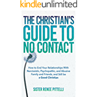 The Christian's Guide to No Contact: How to End Your Relationships With Narcissistic, Psychopathic, and Abusive Family and Friends, and Still be a Good Christian