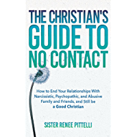 The Christian's Guide to No Contact: How to End Your Relationships With Narcissistic, Psychopathic, and Abusive Family…