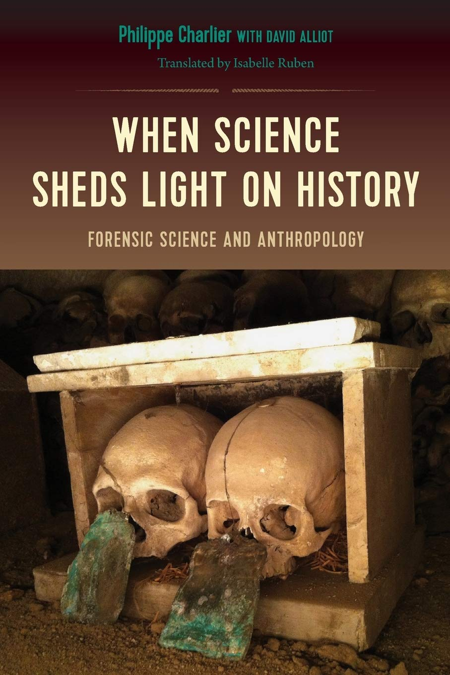 When Science Sheds Light On History Forensic Science And Anthropology Charlier Philippe Ruben Isabelle Alliot David 9780813056548 Amazon Com Books