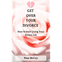 Get Over Your Divorce: How to Start Living Your Dream Life