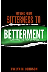 Moving from Bitterness to Betterment: Surviving the Pain of Abuse Kindle Edition