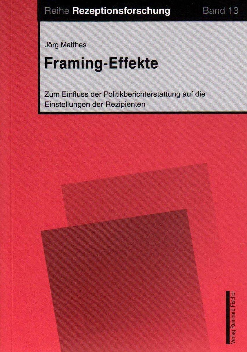Framing-Effekte: Zum Einfluss der Politikberichterstattung auf die ...