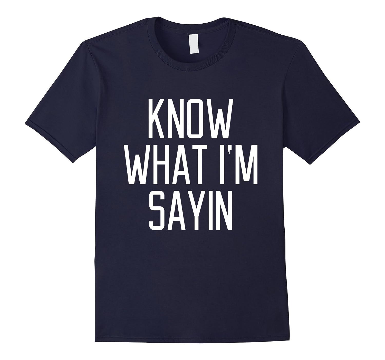 Know What I'm Sayin Shirt Saying Slogan Best Quotes Lyrics-FL